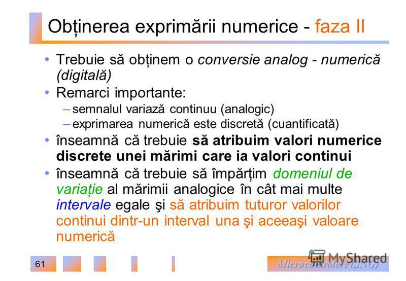 61 Obţinerea exprimării numerice - faza II Trebuie să obţinem o conversie analog - numerică (digitală) Remarci importante: – semnalul variază continuu (analogic) – exprimarea numerică este discretă (cuantificată) înseamnă că trebuie să atribuim valor