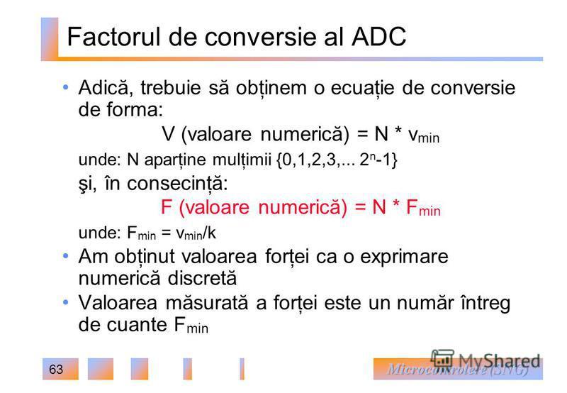63 Factorul de conversie al ADC Adică, trebuie să obţinem o ecuaţie de conversie de forma: V (valoare numerică) = N * v min unde: N aparţine mulţimii {0,1,2,3,... 2 n -1} şi, în consecinţă: F (valoare numerică) = N * F min unde: F min = v min /k Am o