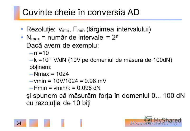 64 Cuvinte cheie în conversia AD Rezoluţie: v min, F min (lărgimea intervalului) N max = număr de intervale = 2 n Dacă avem de exemplu: – n =10 – k =10 -1 V/dN (10V pe domeniul de măsură de 100dN) obţinem: – Nmax = 1024 – vmin = 10V/1024 = 0.98 mV –