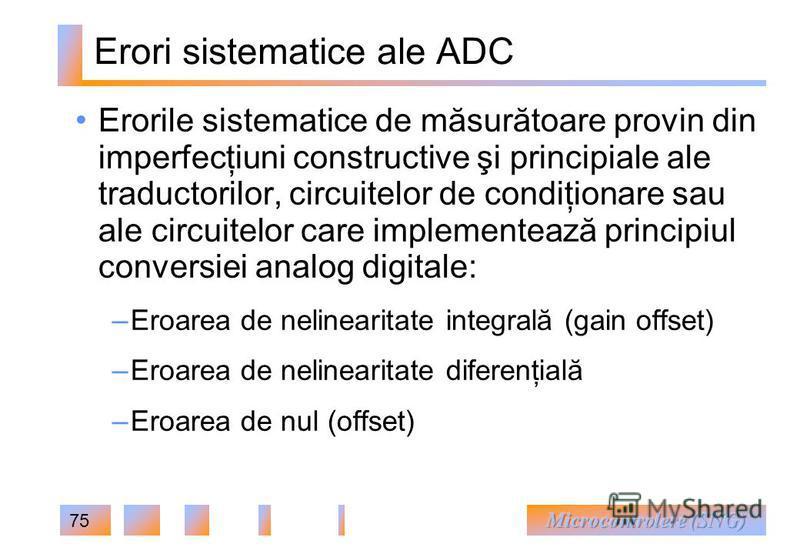 75 Erori sistematice ale ADC Erorile sistematice de măsurătoare provin din imperfecţiuni constructive şi principiale ale traductorilor, circuitelor de condiţionare sau ale circuitelor care implementează principiul conversiei analog digitale: – Eroare
