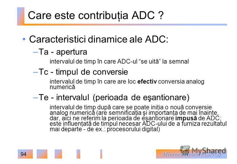 94 Care este contribuţia ADC ? Caracteristici dinamice ale ADC: – Ta - apertura intervalul de timp în care ADC-ul se uită la semnal – Tc - timpul de conversie intervalul de timp în care are loc efectiv conversia analog numerică – Te - intervalul (per