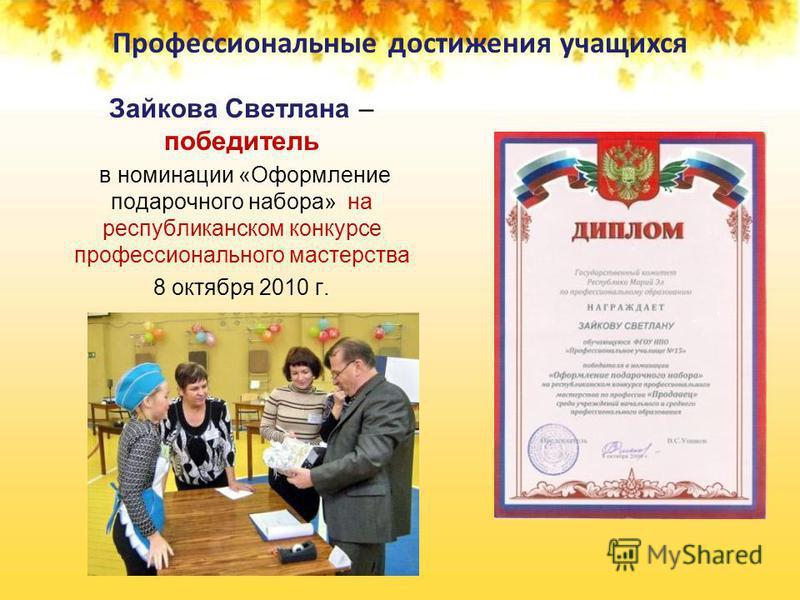 Профессиональные достижения учащихся Зайкова Светлана – победитель в номинации «Оформление подарочного набора» на республиканском конкурсе профессионального мастерства 8 октября 2010 г.