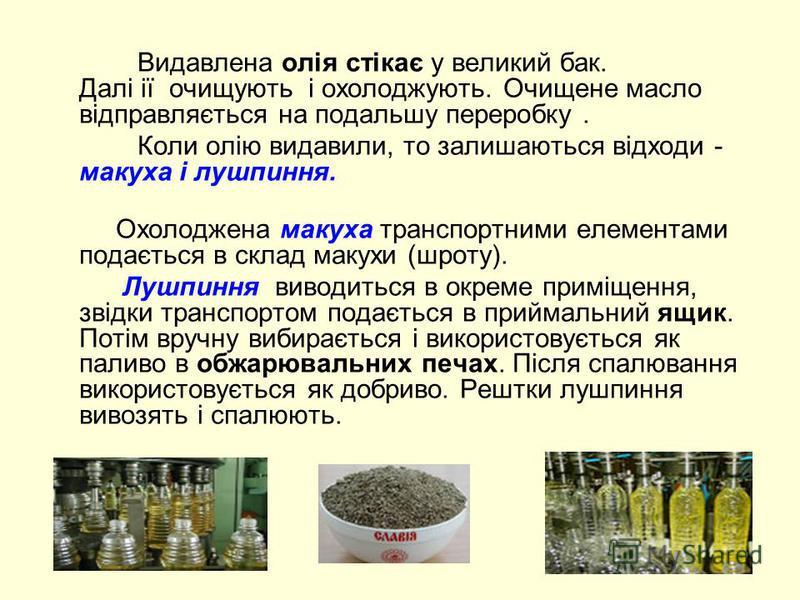 Видавлена олія стікає у великий бак. Далі ії очищують і охолоджують. Очищене масло відправляється на подальшу переробку. Коли олію видавили, то залишаються відходи - макуха і лушпиння. Охолоджена макуха транспортними елементами подається в склад маку