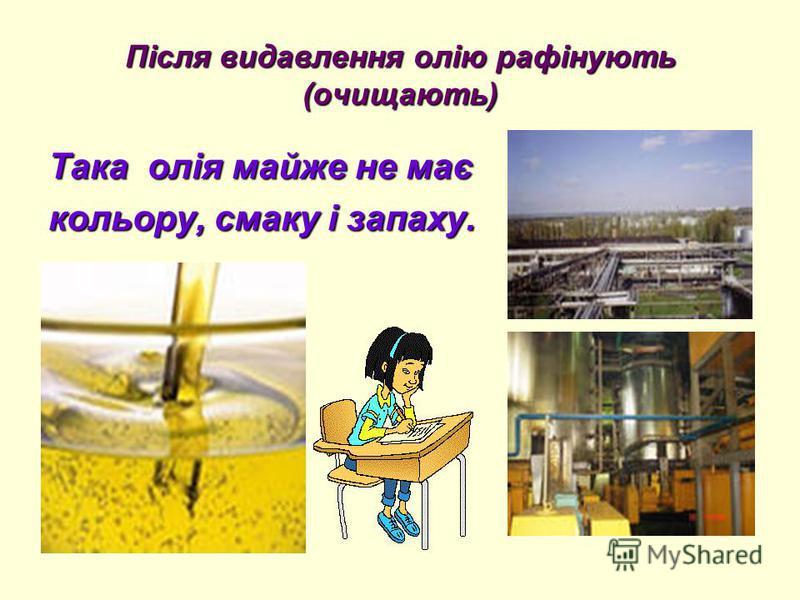 Після видавлення олію рафінують (очищають) Така олія майже не має кольору, смаку і запаху.