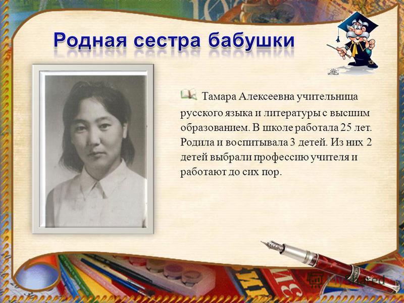 Тамара Алексеевна учительница русского языка и литературы с высшим образованием. В школе работала 25 лет. Родила и воспитывала 3 детей. Из них 2 детей выбрали профессию учителя и работают до сих пор.