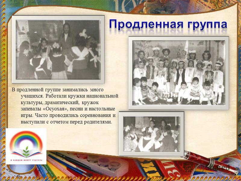 В продленной группе занимались много учащихся. Работали кружки национальной культуры, драматический, кружок запевалы «Осуохая», песни и настольные игры. Часто проводились соревнования и выступали с отчетом перед родителями.