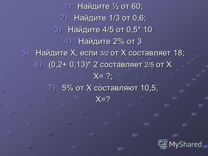 1)Найдите ½ от 60; 2)Найдите 1/3 от 0,6; 3)Найдите 4/5 от 0,5* 10 4)Найдите 2% от 3 5)Найдите Х, если 3/2 от Х составляет 18; 6)(0,2+ 0,13)* 2 составляет 2/5 от Х Х= ?; 7)5% от Х составляют 10,5, Х=?