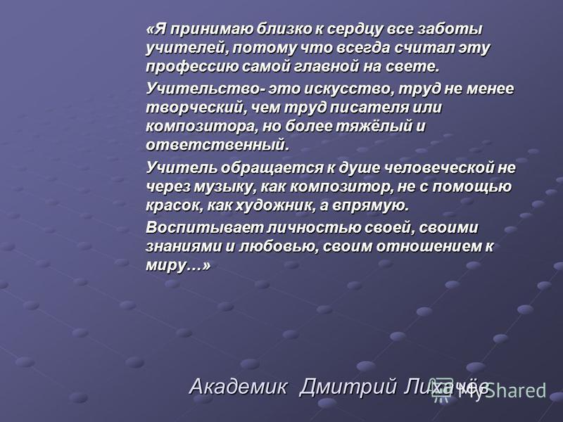 Академик Дмитрий Лихачёв Академик Дмитрий Лихачёв «Я принимаю близко к сердцу все заботы учителей, потому что всегда считал эту профессию самой главной на свете. Учительство- это искусство, труд не менее творческий, чем труд писателя или композитора,