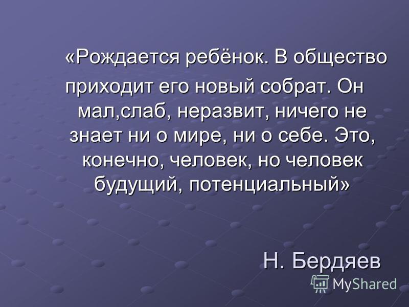Н. Бердяев Н. Бердяев «Рождается ребёнок. В общество «Рождается ребёнок. В общество приходит его новый собрат. Он мал,слаб, неразвит, ничего не знает ни о мире, ни о себе. Это, конечно, человек, но человек будущий, потенциальный»