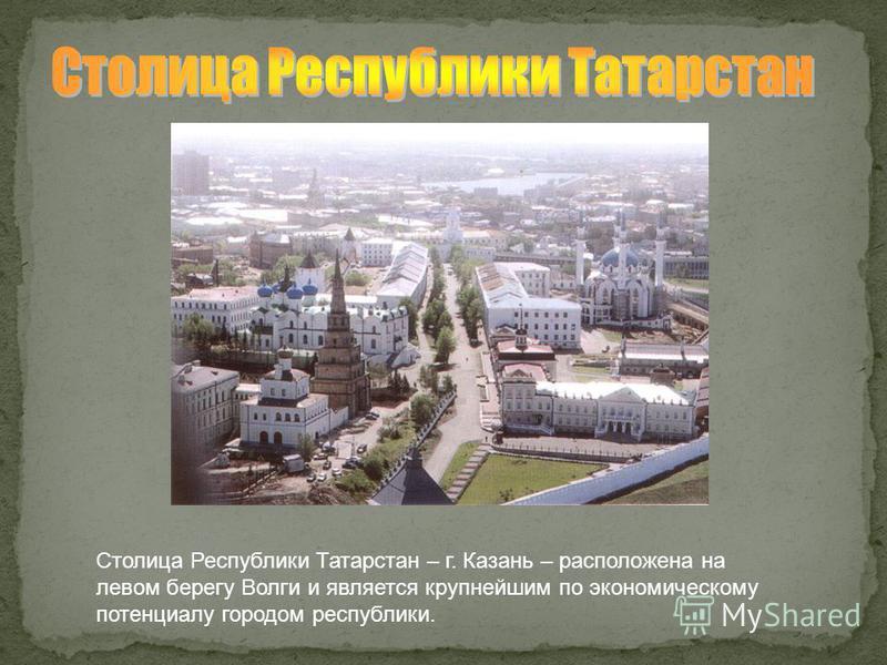 Столица Республики Татарстан – г. Казань – расположена на левом берегу Волги и является крупнейшим по экономическому потенциалу городом республики.