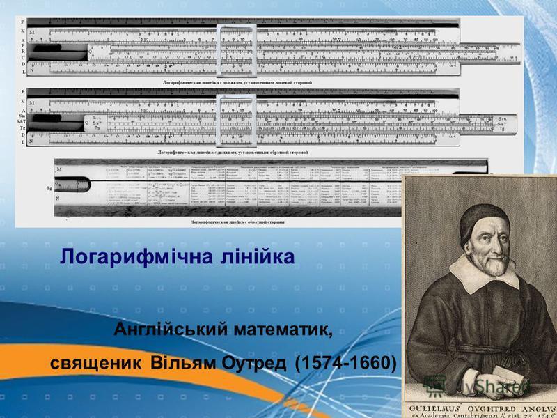 Логарифмічна лінійка Англійський математик, священик Вільям Оутред (1574-1660)