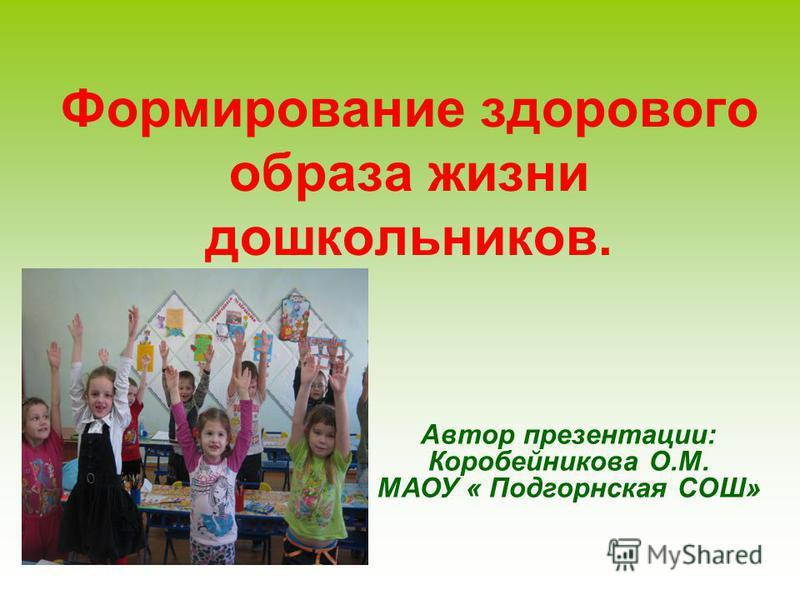 Формирование здорового образа жизни дошкольников. Автор презентации: Коробейникова О.М. МАОУ « Подгорнская СОШ»