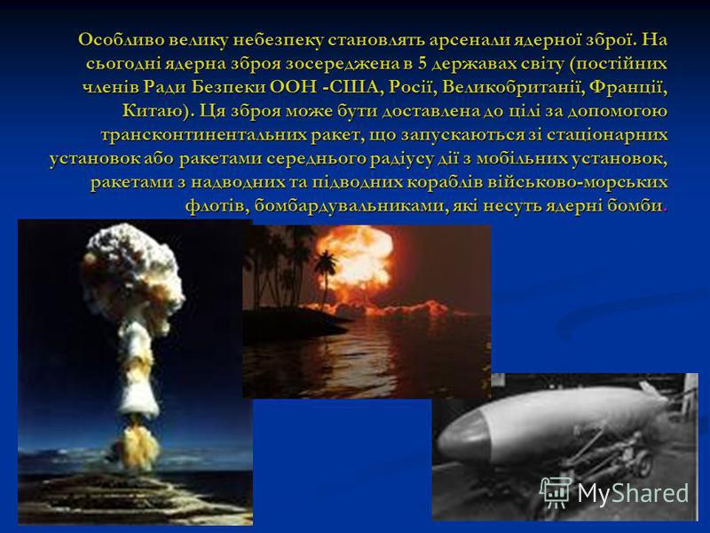 Особливо велику небезпеку становлять арсенали ядерної зброї. На сьогодні ядерна зброя зосереджена в 5 державах світу (постійних членів Ради Безпеки ООН -США, Росії, Великобританії, Франції, Китаю). Ця зброя може бути доставлена до цілі за допомогою т