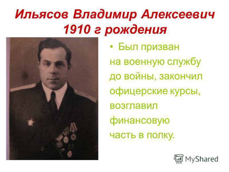Ильясов Владимир Алексеевич 1910 г рождения Был призван на военную службу до войны, закончил офицерские курсы, возглавил финансовую часть в полку.