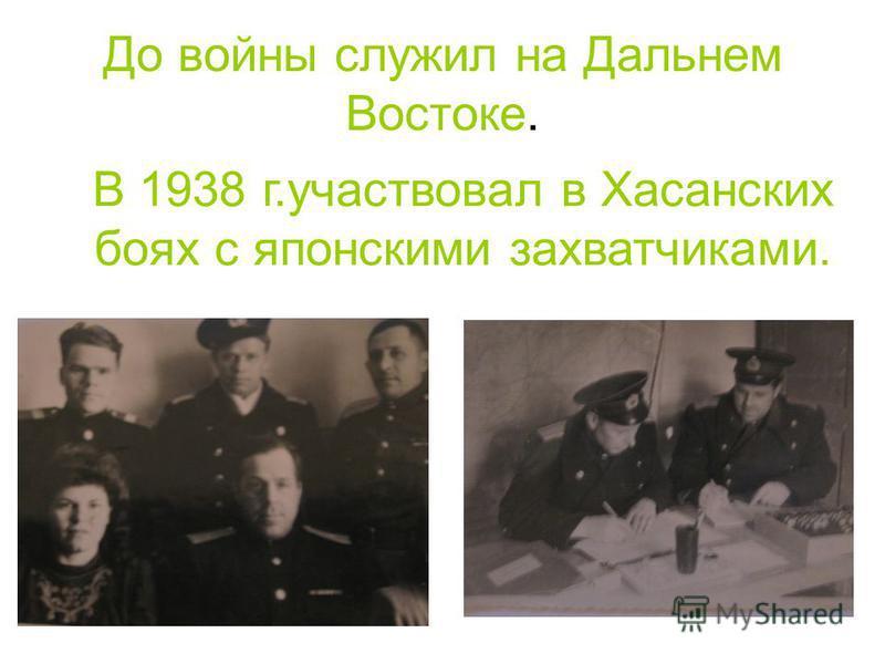 До войны служил на Дальнем Востоке. В 1938 г.участвовал в Хасанских боях с японскими захватчиками.