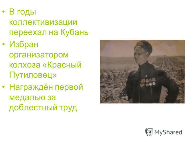 В годы коллективизации переехал на Кубань Избран организатором колхоза «Красный Путиловец» Награждён первой медалью за доблестный труд