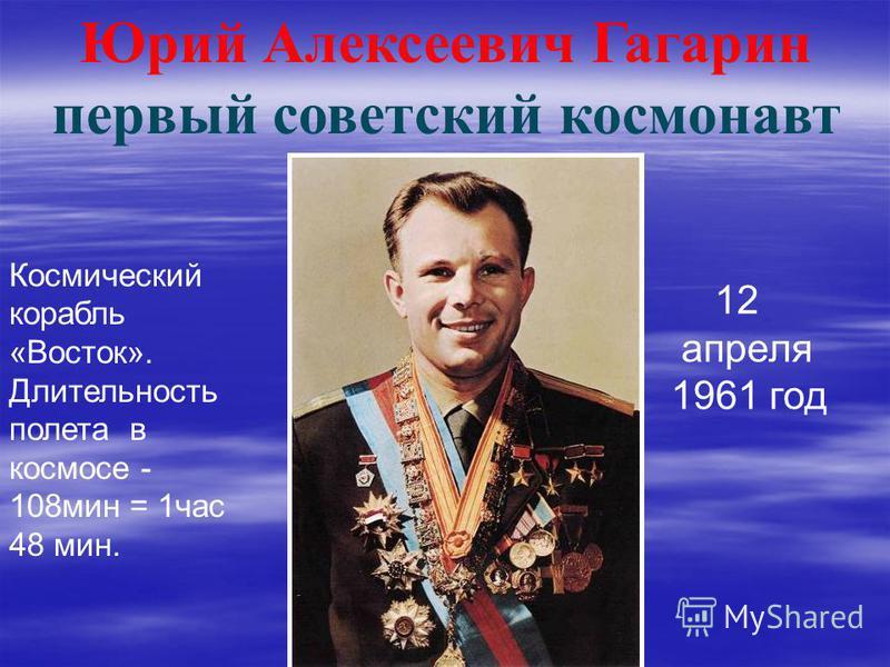 Юрий Алексеевич Гагарин первый советский космонавт 12 апреля 1961 год Космический корабль «Восток». Длительность полета в космосе - 108 мин = 1 час 48 мин.