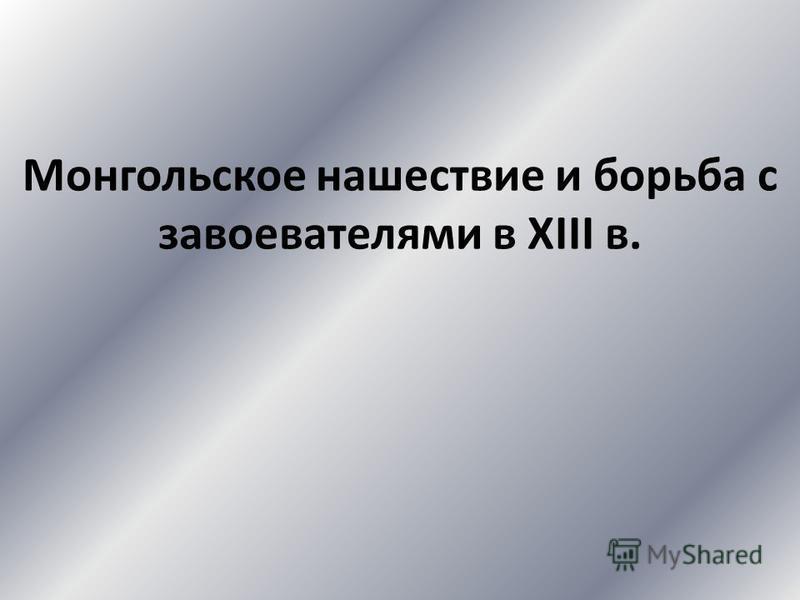 Монгольское нашествие и борьба с завоевателями в XIII в.