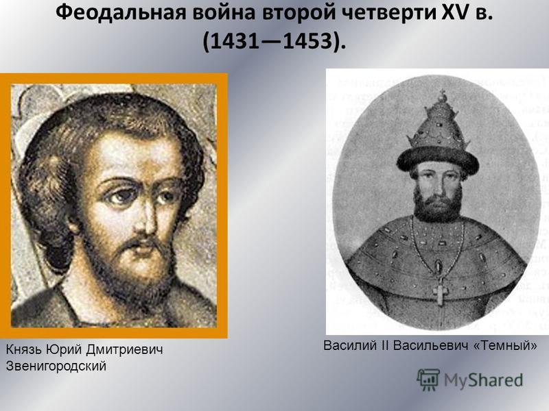 Феодальная война второй четверти XV в. (14311453). Князь Юрий Дмитриевич Звенигородский Василий II Васильевич «Темный»