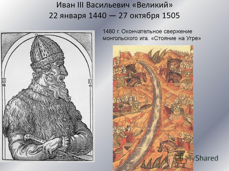 Иван III Васильевич «Великий» 22 января 1440 27 октября 1505 1480 г. Окончательное свержение монгольского ига. «Стояние на Угре»