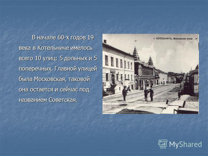 В начале 60-х годов 19 века в Котельниче имелось всего 10 улиц: 5 дольных и 5 поперечных. Главной улицей была Московская, таковой она остается и сейчас под названием Советская. В начале 60-х годов 19 века в Котельниче имелось всего 10 улиц: 5 дольных