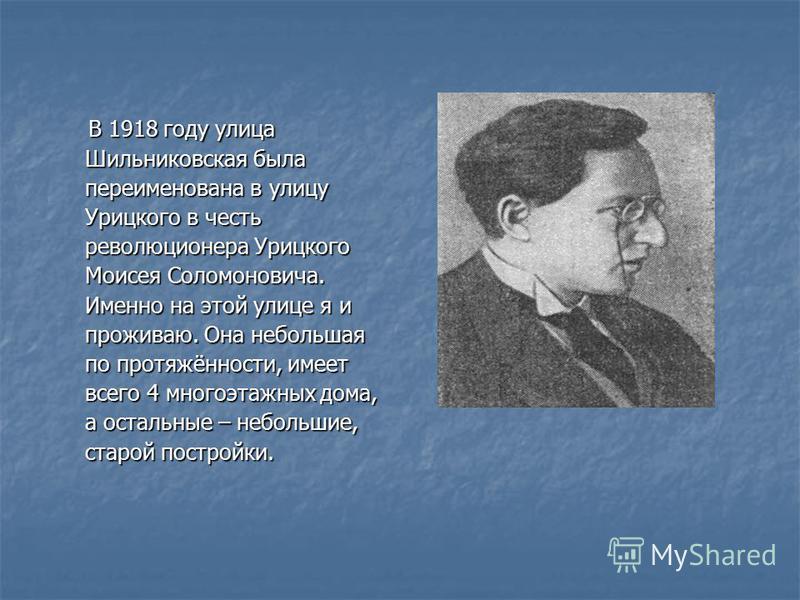 В 1918 году улица Шильниковская была переименована в улицу Урицкого в честь революционера Урицкого Моисея Соломоновича. Именно на этой улице я и проживаю. Она небольшая по протяжённости, имеет всего 4 многоэтажных дома, а остальные – небольшие, старо