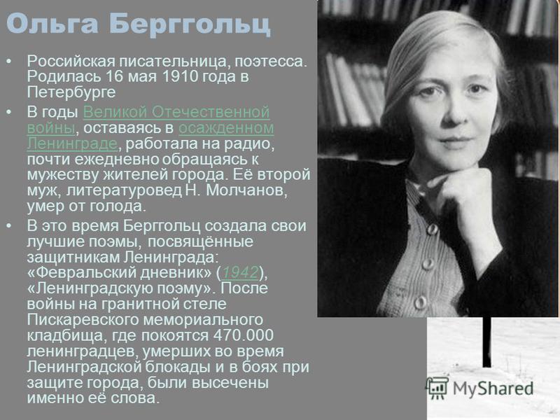 Ольга Берггольц Российская писательница, поэтесса. Родилась 16 мая 1910 года в Петербурге В годы Великой Отечественной войны, оставаясь в осажденном Ленинграде, работала на радио, почти ежедневно обращаясь к мужеству жителей города. Её второй муж, ли