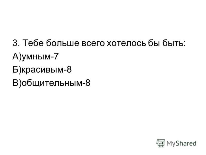 3. Тебе больше всего хотелось бы быть: А)умным-7 Б)красивым-8 В)общительным-8