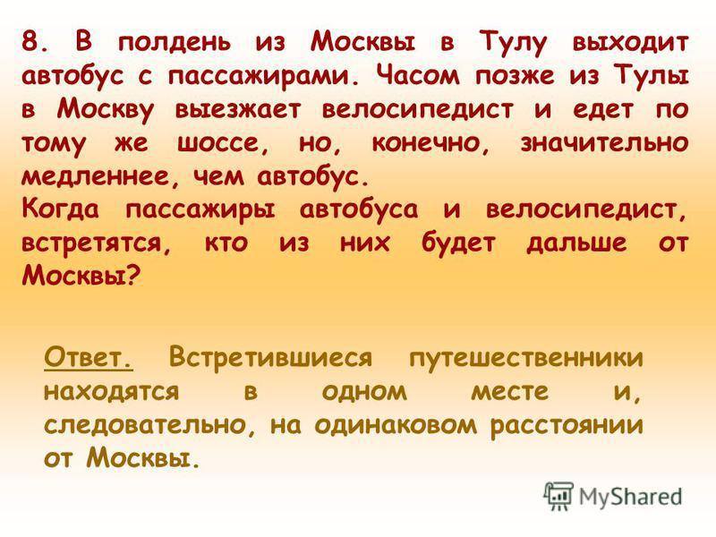 8. В полдень из Москвы в Тулу выходит автобус с пассажирами. Часом позже из Тулы в Москву выезжает велосипедист и едет по тому же шоссе, но, конечно, значительно медленнее, чем автобус. Когда пассажиры автобуса и велосипедист, встретятся, кто из них