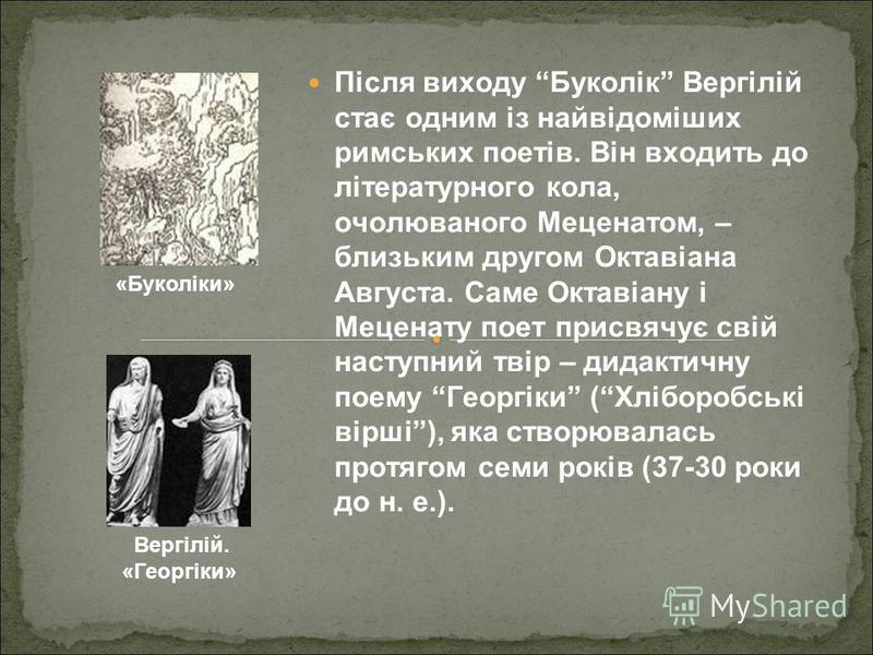 Після виходу Буколік Вергілій стає одним із найвідоміших римських поетів. Він входить до літературного кола, очолюваного Меценатом, – близьким другом Октавіана Августа. Саме Октавіану і Меценату поет присвячує свій наступний твір – дидактичну поему Г