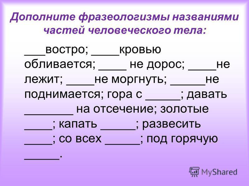 Дополните фразеологизмы названиями частей человеческого тела: ___востро; ____кровью обливается; ____ не дорос; ____не лежит; ____не моргнуть; _____не поднимается; гора с _____; давать _______ на отсечение; золотые ____; капать _____; развесить ____;