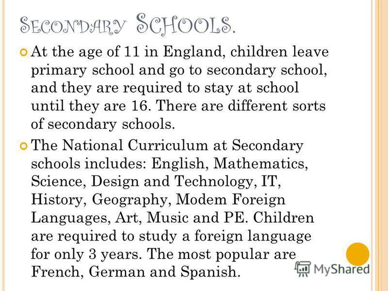 S ECONDARY S CHOOLS. At the age of 11 in England, children leave primary school and go to secondary school, and they are required to stay at school until they are 16. There are different sorts of secondary schools. The National Curriculum at Secondar