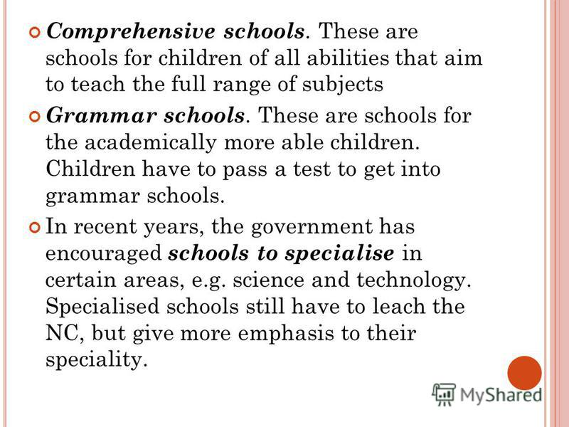 Comprehensive schools. These are schools for children of all abilities that aim to teach the full range of subjects Grammar schools. These are schools for the academically more able children. Children have to pass a test to get into grammar schools.