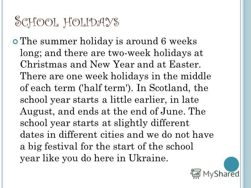 S CHOOL HOLIDAYS The summer holiday is around 6 weeks long; and there are two-week holidays at Christmas and New Year and at Easter. There are one week holidays in the middle of each term ('half term'). In Scotland, the school year starts a little ea