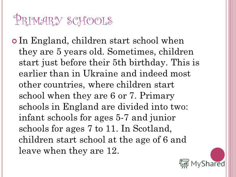 P RIMARY SCHOOLS In England, children start school when they are 5 years old. Sometimes, children start just before their 5th birthday. This is earlier than in Ukraine and indeed most other countries, where children start school when they are 6 or 7.