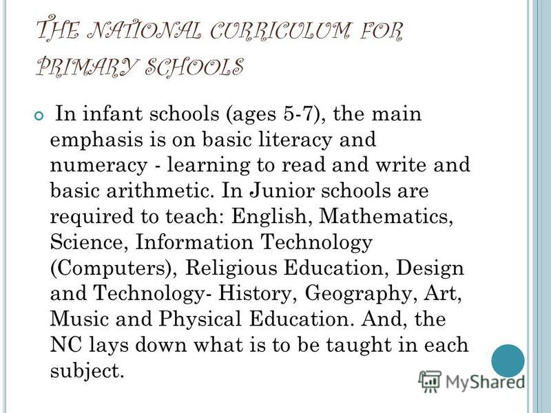 T HE NATIONAL CURRICULUM FOR PRIMARY SCHOOLS In infant schools (ages 5-7), the main emphasis is on basic literacy and numeracy - learning to read and write and basic arithmetic. In Junior schools are required to teach: English, Mathematics, Science,