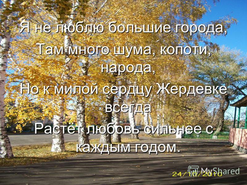 Я не люблю большие города, Там много шума, копоти, народа, Но к милой сердцу Жердевке всегда Растёт любовь сильнее с каждым годом.