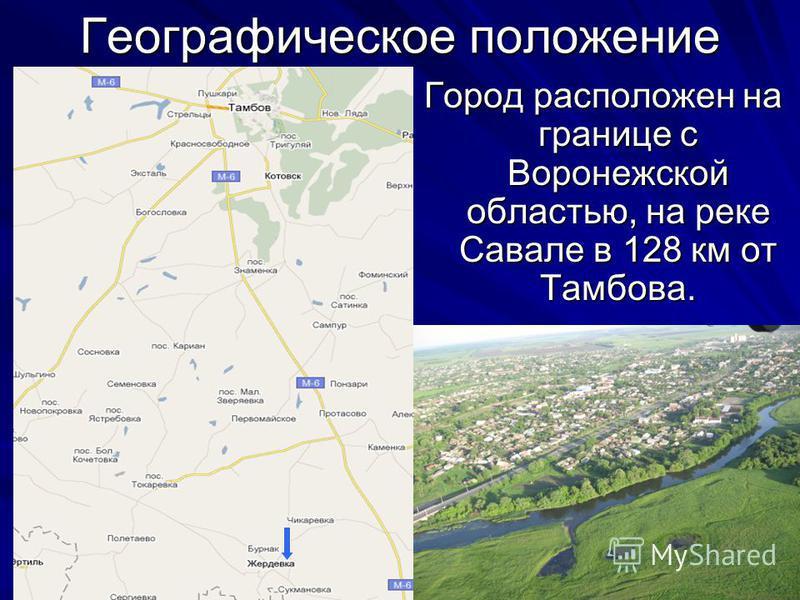 Географическое положение Город расположен на границе с Воронежской областью, на реке Савале в 128 км от Тамбова.