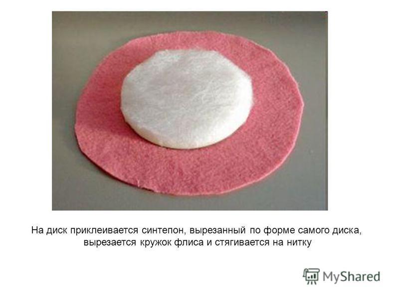 На диск приклеивается синтепон, вырезанный по форме самого диска, вырезается кружок флиса и стягивается на нитку