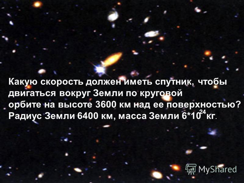 Какую скорость должен иметь спутник, чтобы двигаться вокруг Земли по круговой орбите на высоте 3600 км над ее поверхностью? Радиус Земли 6400 км, масса Земли 6*10 кг. 24