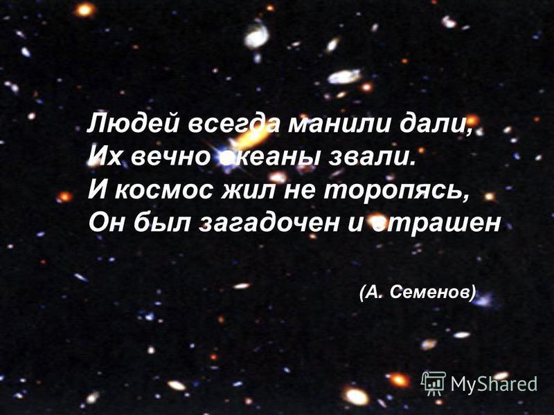 Людей всегда манили дали, Их вечно океаны звали. И космос жил не торопясь, Он был загадочен и страшен. (А. Семенов)