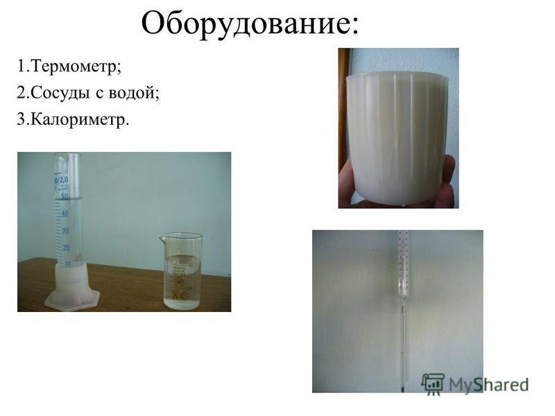 Оборудование: 1.Термометр; 2. Сосуды с водой; 3.Калориметр.