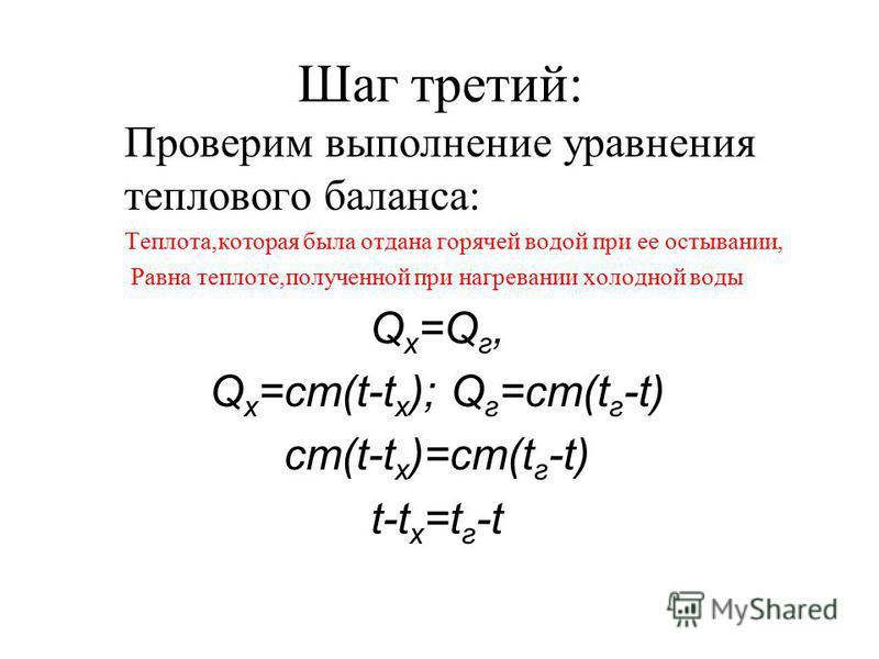 Шаг третий: Проверим выполнение уравнения теплового баланса: Теплота,которая была отдана горячей водой при ее остывании, Равна теплоте,полученной при нагревании холодной воды Q x =Q г, Q x =cm(t-t x ); Q г =cm(t г -t) cm(t-t x )=cm(t г -t) t-t x =t г