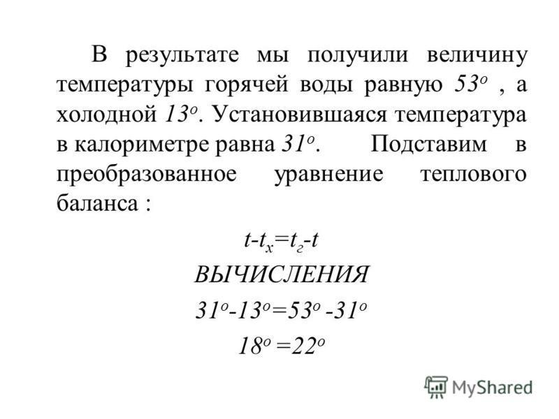 В результате мы получили величину температуры горячей воды равную 53 o, а холодной 13 o. Установившаяся температура в калориметре равна 31 o. Подставим в преобразованное уравнение теплового баланса : t-t x =t г -t ВЫЧИСЛЕНИЯ 31 o -13 o =53 o -31 o 18