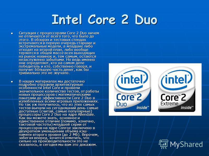 Intel Core 2 Duo Ситуация с процессорами Core 2 Duo ничем не отличается от всего того, что было до этого. В обзорах и тестовых стендах встречаются в первую очередь старшие и экстремальные модели, а младшие либо отходят на второй план, либо вообще тер