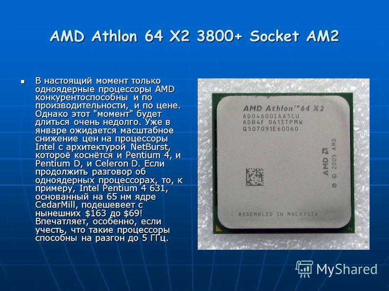 AMD Athlon 64 X2 3800+ Socket AM2 В настоящий момент только одноядерные процессоры AMD конкурентоспособны и по производительности, и по цене. Однако этот