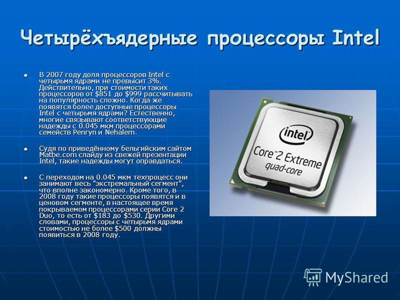 Четырёхъядерные процессоры Intel В 2007 году доля процессоров Intel с четырьмя ядрами не превысит 3%. Действительно, при стоимости таких процессоров от $851 до $999 рассчитывать на популярность сложно. Когда же появятся более доступные процессоры Int