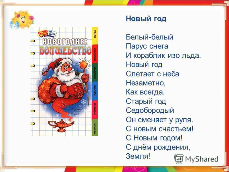 Новый год Белый-белый Парус снега И кораблик изо льда. Новый год Слетает с неба Незаметно, Как всегда. Старый год Седобородый Он сменяет у руля. С новым счастьем! С Новым годом! С днём рождения, Земля!