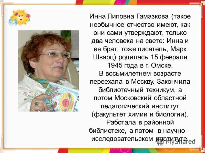 Инна Липовна Гамазкова (такое необычное отчество имеют, как они сами утверждают, только два человека на свете: Инна и ее брат, тоже писатель, Марк Шварц) родилась 15 февраля 1945 года в г. Омске. В восьмилетнем возрасте переехала в Москву. Закончила