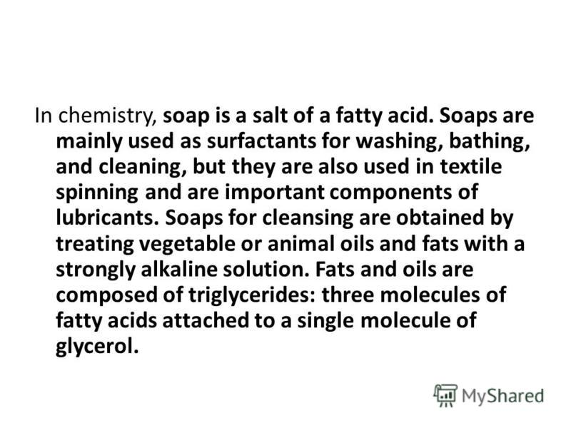 In chemistry, soap is a salt of a fatty acid. Soaps are mainly used as surfactants for washing, bathing, and cleaning, but they are also used in textile spinning and are important components of lubricants. Soaps for cleansing are obtained by treating